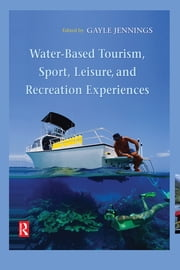 Water-Based Tourism, Sport, Leisure, and Recreation Experiences ebook by Gayle Jennings