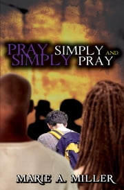 Pray Simply-Simply Pray - You Can Do It ebook by Marie A Miller