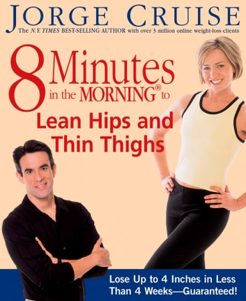 8 Minutes in the Morning to Lean Hips and Thin Thighs - Lose Up to 4 Inches in Less Than 4 Weeks-- Guaranteed! ebook by Jorge Cruise