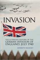 Invasion - The Alternative History of the German Invasion of England, July 1940 ebook by
