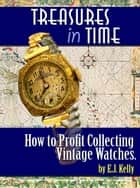 Treasures In Time How to Profit Collecting Vintage watches ebook by E.J. Kelly