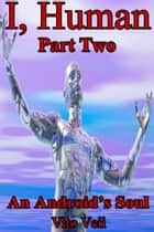 I, Human Part Two An Android's Soul eBook par Vito Veii