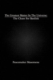 The Greatest Matter In The Universe: The Chase For Basilisk ebook by Peacemaker Masemene