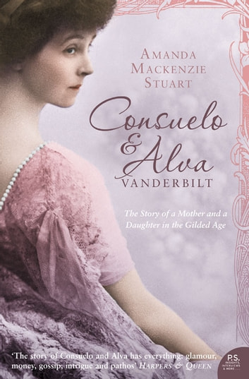 Consuelo and Alva Vanderbilt: The Story of a Mother and a Daughter in the 'Gilded Age' (Text Only) ebook by Amanda Mackenzie Stuart