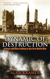Dynamic of Destruction - Culture and Mass Killing in the First World War ebook by Alan Kramer