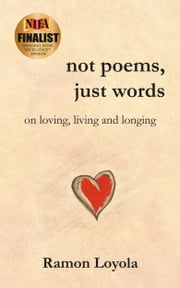 Not Poems, Just Words: On Loving, Living and Longing ebook by Ramon Loyola