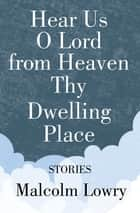 Hear Us O Lord from Heaven Thy Dwelling Place - Stories ebook by Malcolm Lowry