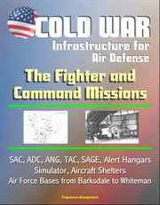 Cold War Infrastructure for Air Defense: The Fighter and Command Missions - SAC, ADC, ANG, TAC, SAGE, Alert Hangars, Simulator, Aircraft Shelters, Air Force Bases from Barksdale to Whiteman ebook by Progressive Management