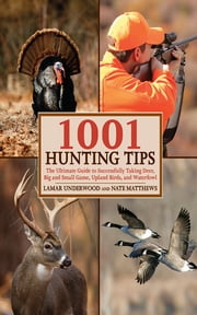 1001 Hunting Tips - The Ultimate Guide to Successfully Taking Deer, Big and Small Game, Upland Birds, and Waterfowl ebook by Lamar Underwood,Nate Matthews