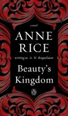 Beauty's Kingdom - A Novel ebook by A. N. Roquelaure, Anne Rice