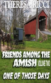 Friends Among The Amish - Volume 2-One Of Those Days ebook by Theresa Ricci