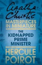 The Kidnapped Prime Minister: A Hercule Poirot Short Story ebook by Agatha Christie