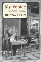 My Venice - And Other Essays eBook by Donna Leon