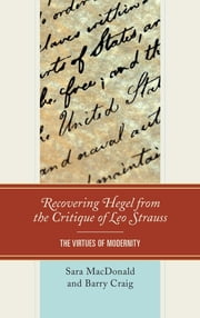 Recovering Hegel from the Critique of Leo Strauss - The Virtues of Modernity ebook by Sara MacDonald,Barry Craig