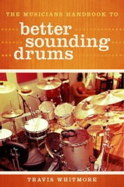 The Musicians Handbook to Better Sounding Drums ebook by Travis Whitmore,Jonathan Claxton