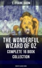 THE WONDERFUL WIZARD OF OZ – Complete 16 Book Collection (Fantasy Classics Series) - The most Beloved Children's Books about the Adventures in the Magical Land of Oz ebook by L. Frank Baum