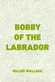 Bobby of the Labrador ebook by Dillon Wallace