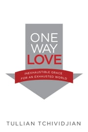 One Way Love - Inexhaustible Grace for an Exhausted World ebook by Tullian Tchividjian
