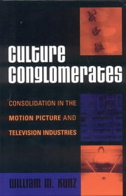 Culture Conglomerates - Consolidation in the Motion Picture and Television Industries ebook by William M. Kunz
