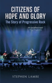 Citizens of Hope and Glory: A Story of Progressive Rock - The Story of Progressive Rock ebook by Stephen Lambe