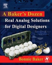 A Baker's Dozen: Real Analog Solutions for Digital Designers ebook by Baker, Bonnie