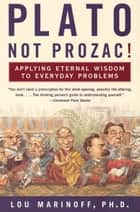 Plato, Not Prozac! - Applying Eternal Wisdom to Everyday Problems ebook by Lou Marinoff PhD