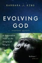 Evolving God - A Provocative View on the Origins of Religion, Expanded Edition ebook by Barbara J. King