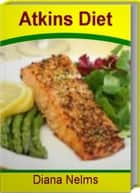 Atkins Diet - What You Must Know About Atkins Diet Plan, Atkins Diet Induction, Atkins Diet Recipes ebook by Diana Nelms