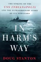 In Harm's Way - The Sinking of the U.S.S. Indianapolis and the Extraordinary Story of Its Survivors ebook by Doug Stanton