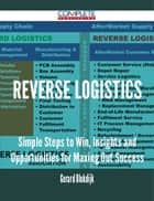Reverse Logistics - Simple Steps to Win, Insights and Opportunities for Maxing Out Success ebook by Gerard Blokdijk