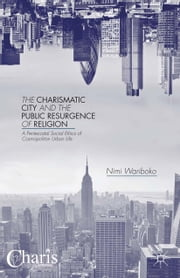 The Charismatic City and the Public Resurgence of Religion - A Pentecostal Social Ethics of Cosmopolitan Urban Life ebook by N. Wariboko