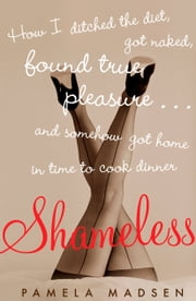 Shameless - How I Ditched the Diet, Got Naked, Found True Pleasure...and Somehow Got Home in Time To Cook Dinner ebook by Pamela Madsen