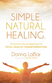 Simple. Natural. Healing. - A Common Sense Approach to Total Health Transformation ebook by Donna LaBar,Denise Abda