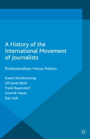 A History of the International Movement of Journalists - Professionalism Versus Politics ebook by Kaarle Nordenstreng,Ulf Jonas Björk,Frank Beyersdorf,Svennik Høyer,Epp Lauk,Juan Somavia