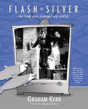 Flash of Silver - The Leap That Changed My World ebook by Graham Kerr