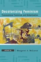 Decolonizing Feminism - Transnational Feminism and Globalization ebook by Margaret A. McLaren