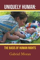 Uniquely Human: The Basis of Human Rights ebook by Gabriel Moran
