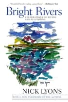 Bright Rivers - Celebrations of Rivers and Fly-fishing ebook by Nick Lyons
