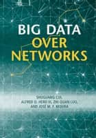 Big Data over Networks ebook by Shuguang Cui,Zhi-Quan Luo,Alfred O. Hero, III,José M. F. Moura