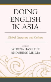 Doing English in Asia - Global Literature and Culture ebook by Patricia Haseltine,Sheng-mei Ma,Yilin Chen,Elyssa Y. Cheng,Patricia Haseltine,Emerald C. L. Ku,Sheng-mei Ma,Kazuhito Matsumoto,Bernard Montoneri,Will P. Oritz,Iris Ralph,I-Chun Wang,E-chou Wu