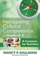 Navigating Cultural Competence in Grades K–5 - A Compass for Teachers ebook by Nancy P. Gallavan