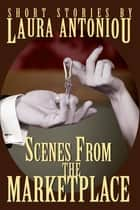 Scenes from the Marketplace ebook by Laura Antoniou