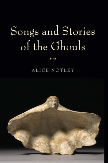 Songs And Stories Of The Ghouls Ebook By Alice Notley