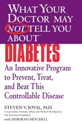 What Your Doctor May Not Tell You About(TM) Diabetes - An Innovative Program to Prevent, Treat, and Beat This Controllable Disease ebook by Steven V. Joyal