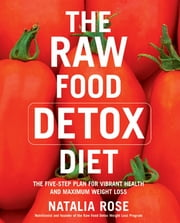 The Raw Food Detox Diet - The Five-Step Plan for Vibrant Health and Maximum Weight Loss ebook by Natalia Rose