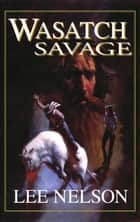 Wasatch Savage ebook by Lee Nelson
