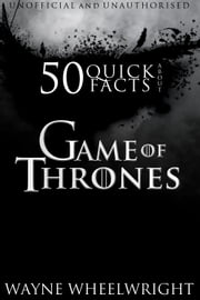 50 Quick Facts About Game of Thrones ebook by Wayne Wheelwright