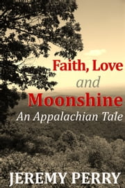 Faith, Love and Moonshine: An Appalachian Tale ebook by Jeremy Perry