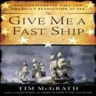 Give Me a Fast Ship - The Continental Navy and America's Revolution at Sea audiobook by Tim McGrath