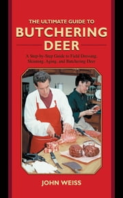 The Ultimate Guide to Butchering Deer - A Step-by-Step Guide to Field Dressing, Skinning, Aging, and Butchering Deer ebook by John Weiss